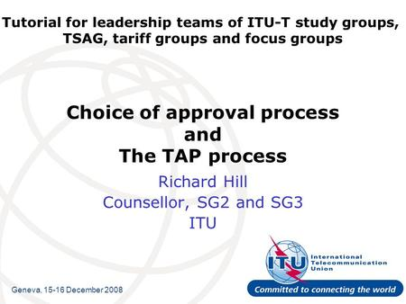 Tutorial for leadership teams of ITU-T study groups, TSAG, tariff groups and focus groups Choice of approval process and The TAP process Richard Hill Counsellor,