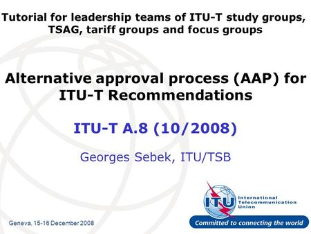 Tutorial for leadership teams of ITU-T study groups, TSAG, tariff groups and focus groups Alternative approval process (AAP) for ITU-T Recommendations.