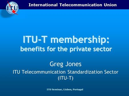 International Telecommunication Union ITU Seminar, Lisbon, Portugal ITU-T membership: benefits for the private sector Greg Jones ITU Telecommunication.