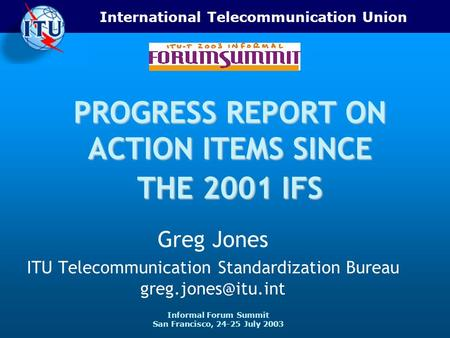 International Telecommunication Union Informal Forum Summit San Francisco, 24-25 July 2003 PROGRESS REPORT ON ACTION ITEMS SINCE THE 2001 IFS Greg Jones.