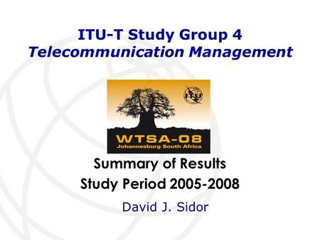 Summary of Results Study Period 2005-2008 ITU-T Study Group 4 Telecommunication Management David J. Sidor.