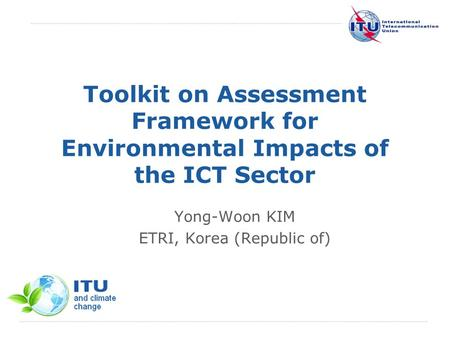 International Telecommunication Union Toolkit on Assessment Framework for Environmental Impacts of the ICT Sector Yong-Woon KIM ETRI, Korea (Republic of)