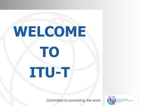 Committed to connecting the world WELCOME TO ITU-T 1.