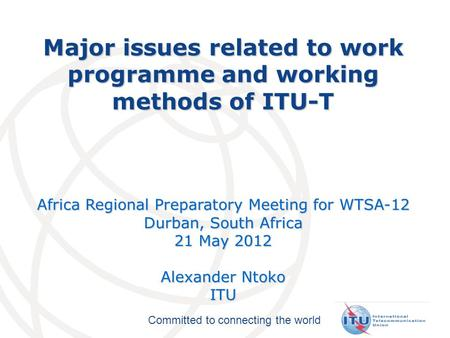 Committed to connecting the world Major issues related to work programme and working methods of ITU-T Africa Regional Preparatory Meeting for WTSA-12 Durban,