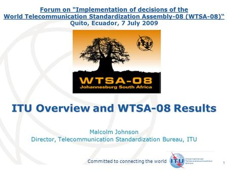 International Telecommunication Union Committed to connecting the world 1 ITU Overview and WTSA-08 Results Malcolm Johnson Director, Telecommunication.