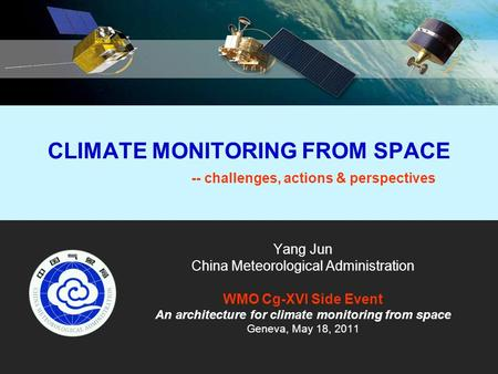 CLIMATE MONITORING FROM SPACE -- challenges, actions & perspectives Yang Jun China Meteorological Administration WMO Cg-XVI Side Event An architecture.