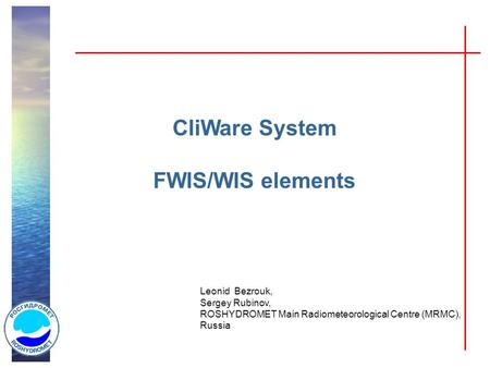 CliWare System FWIS/WIS elements Leonid Bezrouk, Sergey Rubinov, ROSHYDROMET Main Radiometeorological Centre (MRMC), Russia.