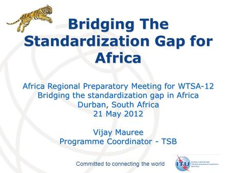 Committed to connecting the world Bridging The Standardization Gap for Africa Africa Regional Preparatory Meeting for WTSA-12 Bridging the standardization.