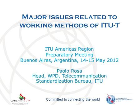 Committed to connecting the world Major issues related to working methods of ITU-T ITU Americas Region Preparatory Meeting Buenos Aires, Argentina, 14-15.