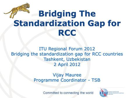 Committed to connecting the world Bridging The Standardization Gap for RCC ITU Regional Forum 2012 Bridging the standardization gap for RCC countries Tashkent,