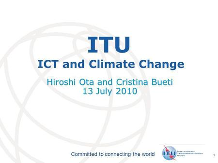 International Telecommunication Union Committed to connecting the world 1 ITU ICT and Climate Change Hiroshi Ota and Cristina Bueti 13 July 2010.