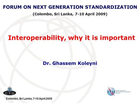 Interoperability, why it is important Dr. Ghassem Koleyni FORUM ON NEXT GENERATION STANDARDIZATION (Colombo, Sri Lanka, 7-10 April 2009) Colombo, Sri Lanka,