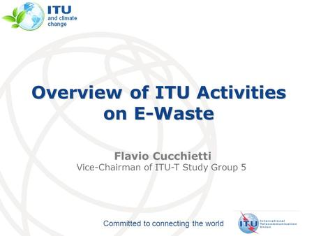 Committed to connecting the world Overview of ITU Activities on E-Waste Flavio Cucchietti Vice-Chairman of ITU-T Study Group 5.