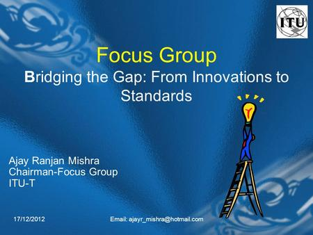 17/12/2012  Focus Group Bridging the Gap: From Innovations to Standards Ajay Ranjan Mishra Chairman-Focus Group ITU-T.