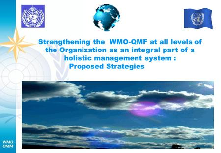 Strengthening the WMO-QMF at all levels of the Organization as an integral part of a holistic management system : Proposed Strategies.