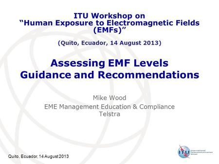 Quito, Ecuador, 14 August 2013 Assessing EMF Levels Guidance and Recommendations Mike Wood EME Management Education & Compliance Telstra ITU Workshop on.