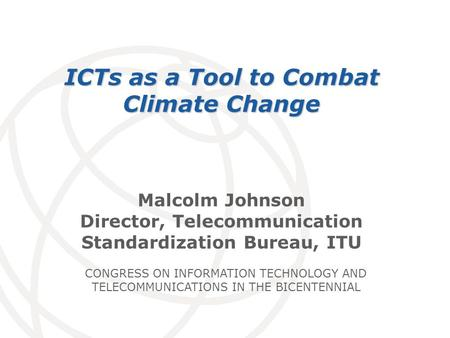 International Telecommunication Union Malcolm Johnson Director, Telecommunication Standardization Bureau, ITU ICTs as a Tool to Combat Climate Change CONGRESS.