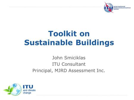 International Telecommunication Union Toolkit on Sustainable Buildings John Smiciklas ITU Consultant Principal, MJRD Assessment Inc.