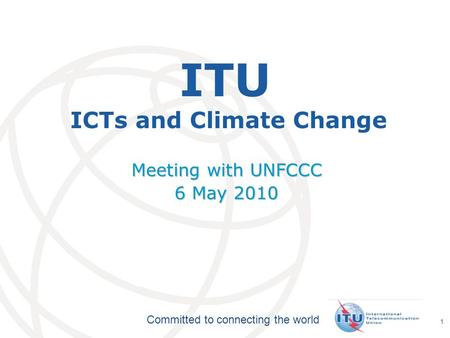 International Telecommunication Union Committed to connecting the world 1 ITU ICTs and Climate Change Meeting with UNFCCC 6 May 2010.