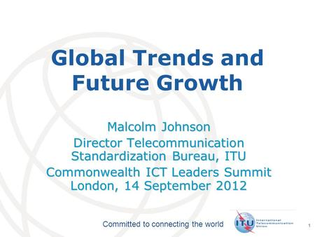 International Telecommunication Union Committed to connecting the world 1 Global Trends and Future Growth Malcolm Johnson Director Telecommunication Standardization.