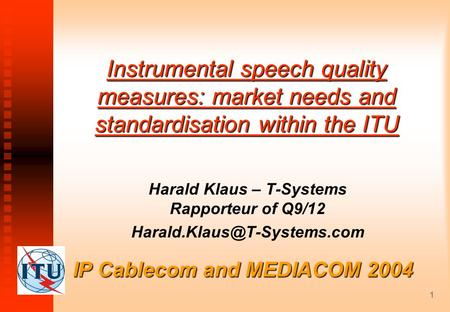 1 IP Cablecom and MEDIACOM 2004 Instrumental speech quality measures: market needs and standardisation within the ITU Harald Klaus – T-Systems Rapporteur.