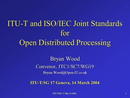 ITU-T/SG 17 Mar 14 20041 ITU-T and ISO/IEC Joint Standards for Open Distributed Processing Bryan Wood Convenor, JTC1/SC7/WG19