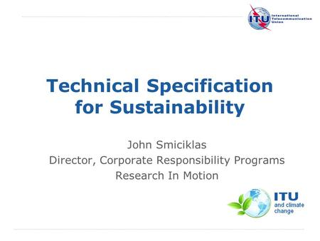 International Telecommunication Union Technical Specification for Sustainability John Smiciklas Director, Corporate Responsibility Programs Research In.