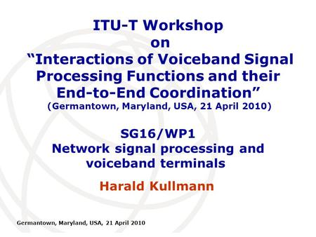 International Telecommunication Union Germantown, Maryland, USA, 21 April 2010 SG16/WP1 Network signal processing and voiceband terminals Harald Kullmann.
