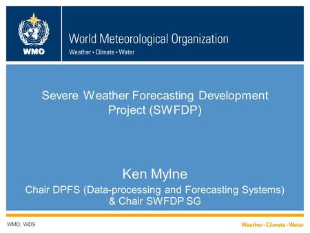 WMO Severe Weather Forecasting Development Project (SWFDP) Ken Mylne Chair DPFS (Data-processing and Forecasting Systems) & Chair SWFDP SG WMO; WDS.