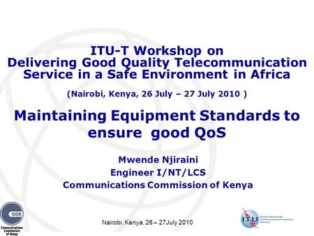 Nairobi, Kenya, 26 – 27July 2010 Maintaining Equipment Standards to ensure good QoS Mwende Njiraini Engineer I/NT/LCS Communications Commission of Kenya.