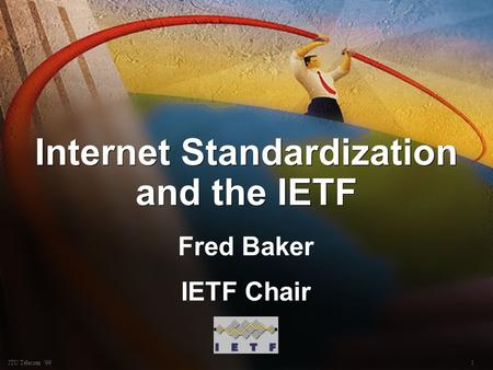 1ITU Telecom 99 Internet Standardization and the IETF Fred Baker IETF Chair Fred Baker IETF Chair.