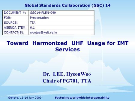 Fostering worldwide interoperabilityGeneva, 13-16 July 2009 Toward Harmonized UHF Usage for IMT Services Dr. LEE, HyeonWoo Chair of PG701, TTA Global Standards.