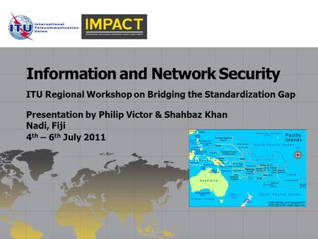 ITU Regional Workshop on Bridging the Standardization Gap Information and Network Security Presentation by Philip Victor & Shahbaz Khan Nadi, Fiji 4 th.