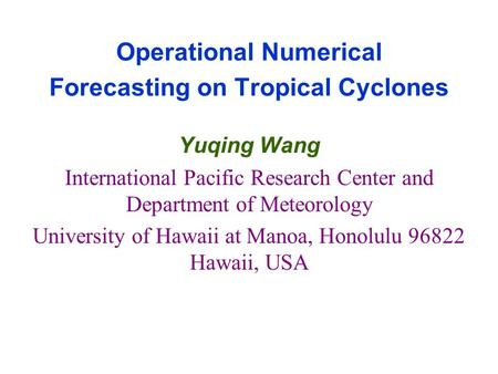 Operational Numerical Forecasting on Tropical Cyclones Yuqing Wang International Pacific Research Center and Department of Meteorology University of Hawaii.