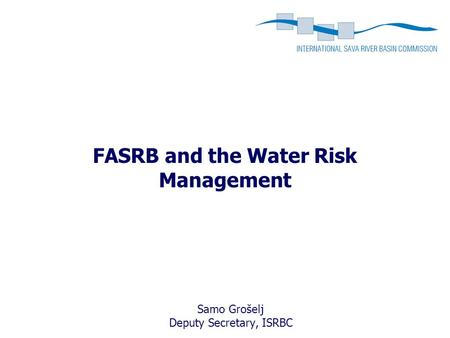FASRB and the Water Risk Management Samo Grošelj Deputy Secretary, ISRBC.