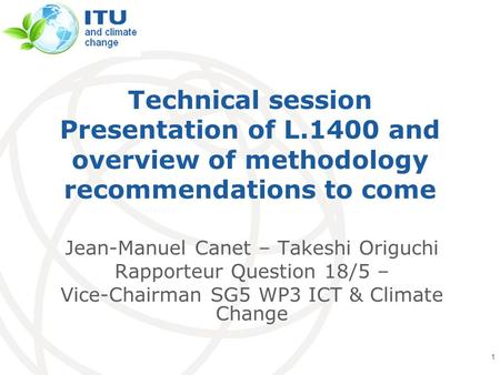 International Telecommunication Union Technical session Presentation of L.1400 and overview of methodology recommendations to come Jean-Manuel Canet –
