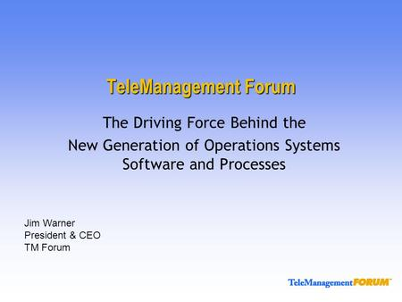 TeleManagement Forum The Driving Force Behind the New Generation of Operations Systems Software and Processes Jim Warner President & CEO TM Forum.