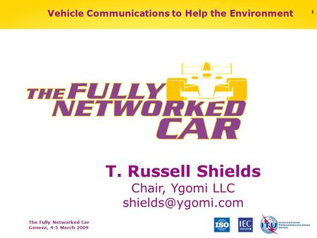 The Fully Networked Car Geneva, 4-5 March 2009 1 T. Russell Shields Chair, Ygomi LLC Vehicle Communications to Help the Environment.