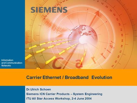 Information and Communication Networks Carrier Ethernet / Broadband Evolution Dr.Ulrich Schoen Siemens ICN Carrier Products – System Engineering ITU All.
