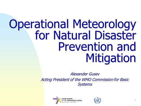 1 Operational Meteorology for Natural Disaster Prevention and Mitigation Alexander Gusev Acting President of the WMO Commission for Basic Systems.