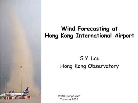 WMO Symposium Toulouse 2005 Wind Forecasting at Hong Kong International Airport S.Y. Lau Hong Kong Observatory.