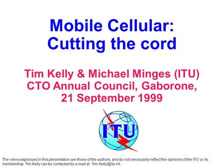 Mobile Cellular: Cutting the cord Tim Kelly & Michael Minges (ITU) CTO Annual Council, Gaborone, 21 September 1999 The views expressed in this presentation.