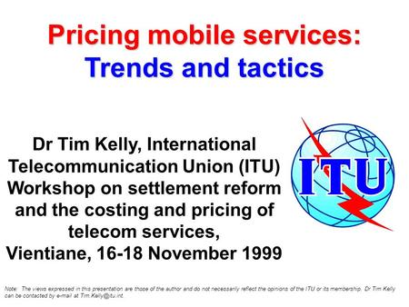 Pricing mobile services: Trends and tactics Dr Tim Kelly, International Telecommunication Union (ITU) Workshop on settlement reform and the costing and.