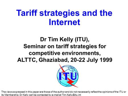 Tariff strategies and the Internet Dr Tim Kelly (ITU), Seminar on tariff strategies for competitive environments, ALTTC, Ghaziabad, 20-22 July 1999 The.
