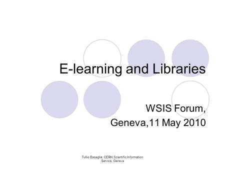E-learning and Libraries WSIS Forum, Geneva,11 May 2010 Tullio Basaglia, CERN Scientific Information Service, Geneva.