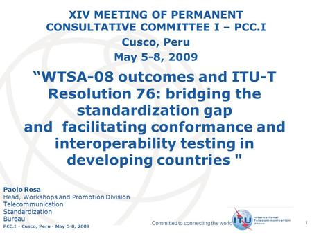International Telecommunication Union Committed to connecting the world PCC.I - Cusco, Peru - May 5-8, 2009 1 WTSA-08 outcomes and ITU-T Resolution 76: