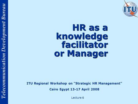 Telecommunication Development Bureau HR as a knowledge facilitator or Manager ITU Regional Workshop on Strategic HR Management Cairo Egypt 13-17 April.