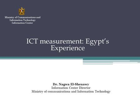 ICT measurement: Egypts Experience Dr. Nagwa El-Shenawy Information Center Director Ministry of communications and Information Technology Ministry of Communications.
