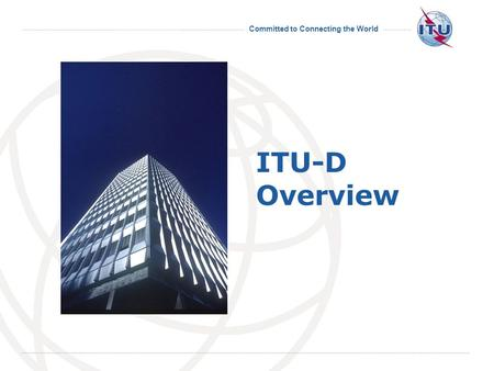 Committed to Connecting the World International Telecommunication Union ITU-D Overview.