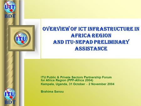 Overview of ICT Infrastructure in Africa Region and ITU-NEPAD Preliminary Assistance ITU Public & Private Sectors Partnership Forum for Africa Region.